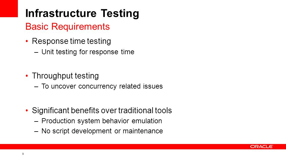 9 Infrastructure Testing Response time testing –Unit testing for response time Throughput testing –To uncover concurrency related issues Significant benefits over traditional tools –Production system behavior emulation –No script development or maintenance Basic Requirements