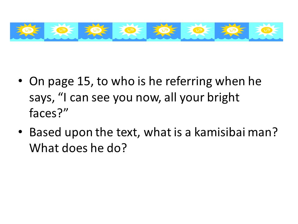On page 15, to who is he referring when he says, I can see you now, all your bright faces Based upon the text, what is a kamisibai man.