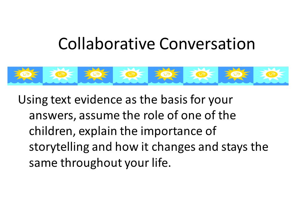 Collaborative Conversation Using text evidence as the basis for your answers, assume the role of one of the children, explain the importance of storytelling and how it changes and stays the same throughout your life.