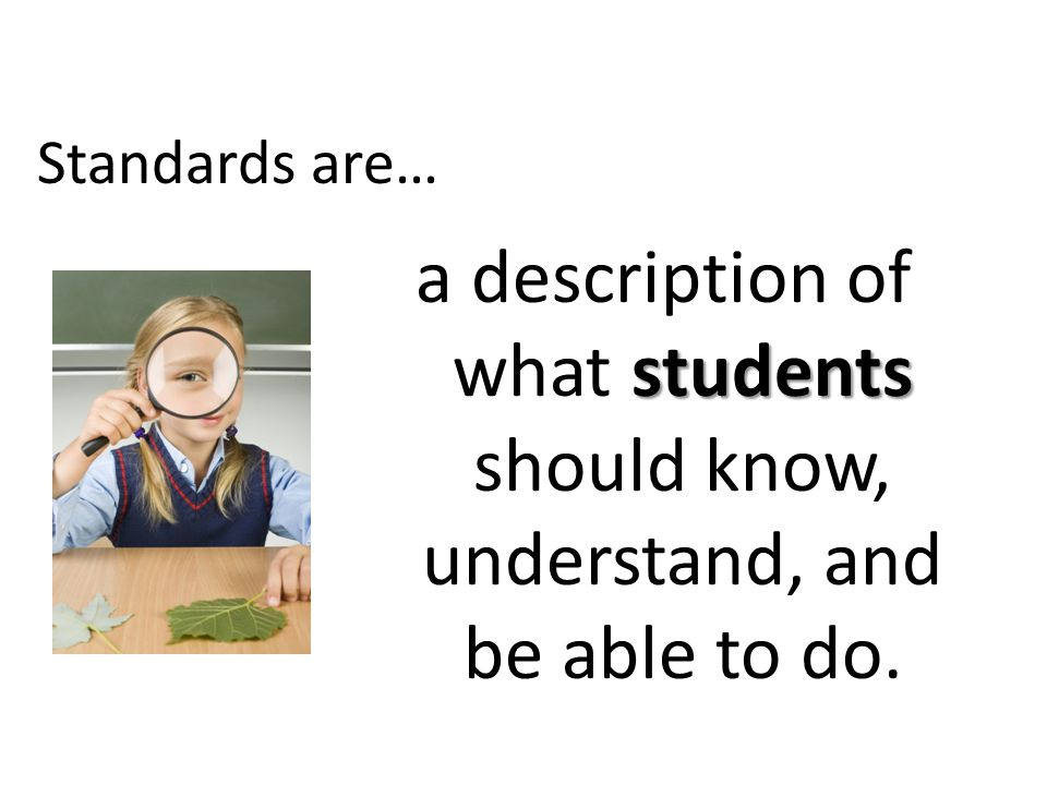 Standards are… students a description of what students should know, understand, and be able to do.