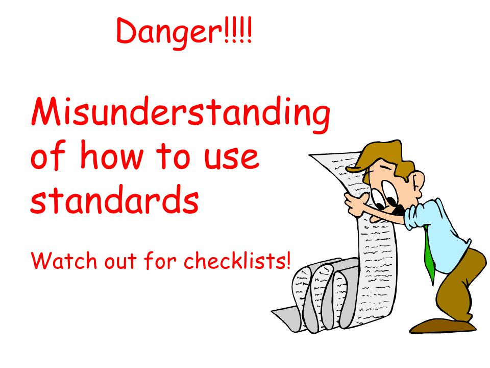 Danger!!!! Misunderstanding of how to use standards Watch out for checklists!
