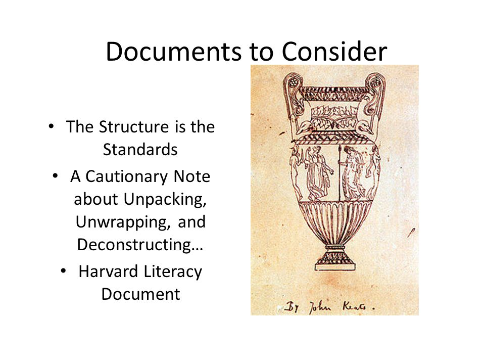 Documents to Consider The Structure is the Standards A Cautionary Note about Unpacking, Unwrapping, and Deconstructing… Harvard Literacy Document