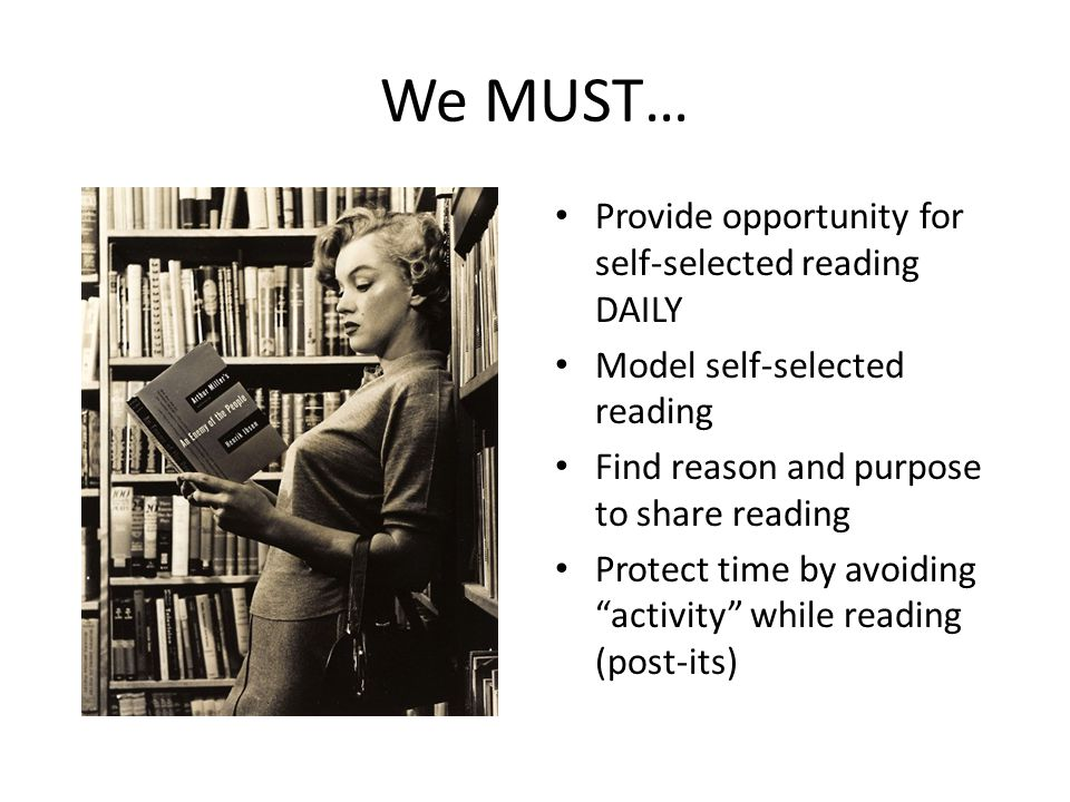 We MUST… Provide opportunity for self-selected reading DAILY Model self-selected reading Find reason and purpose to share reading Protect time by avoiding activity while reading (post-its)