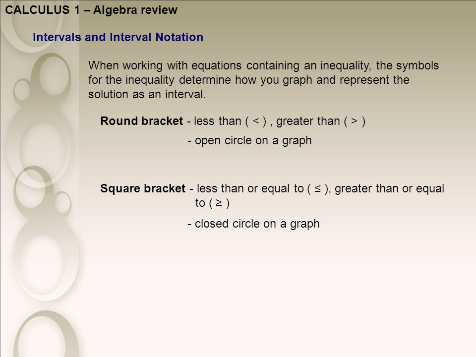 CALCULUS 1 – Algebra review Intervals and Interval Notation Round bracket - less than ( ) Square bracket - less than or equal to ( ≤ ), greater than or equal to ( ≥ ) - open circle on a graph When working with equations containing an inequality, the symbols for the inequality determine how you graph and represent the solution as an interval.
