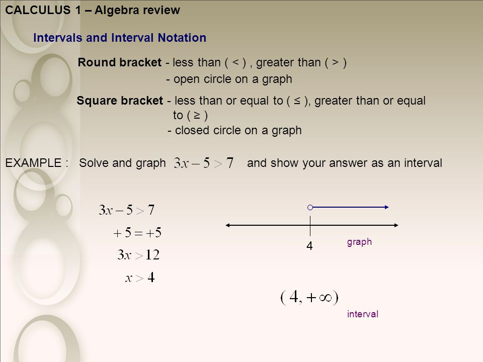 CALCULUS 1 – Algebra review Intervals and Interval Notation Round bracket - less than ( ) Square bracket - less than or equal to ( ≤ ), greater than or equal to ( ≥ ) - open circle on a graph - closed circle on a graph EXAMPLE : Solve and graph and show your answer as an interval 4 graph interval