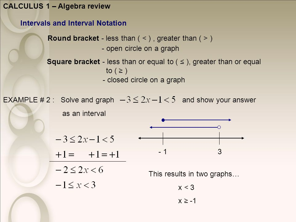 CALCULUS 1 – Algebra review Intervals and Interval Notation Round bracket - less than ( ) Square bracket - less than or equal to ( ≤ ), greater than or equal to ( ≥ ) - open circle on a graph - closed circle on a graph EXAMPLE # 2 : Solve and graph and show your answer as an interval This results in two graphs… x < 3 x ≥ -1 3- 1