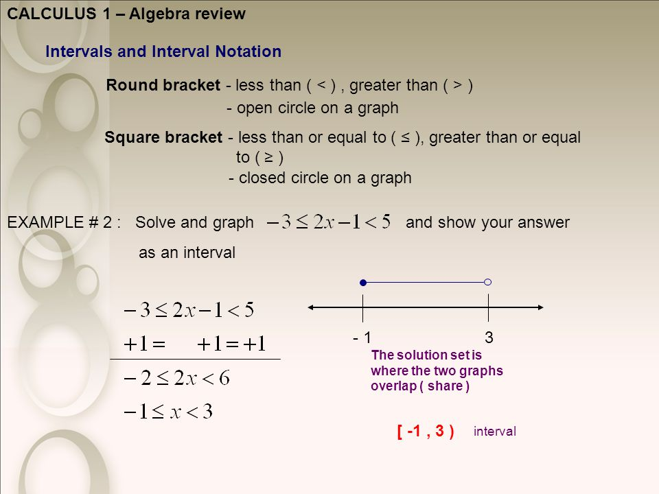 CALCULUS 1 – Algebra review Intervals and Interval Notation Round bracket - less than ( ) Square bracket - less than or equal to ( ≤ ), greater than or equal to ( ≥ ) - open circle on a graph - closed circle on a graph EXAMPLE # 2 : Solve and graph and show your answer as an interval The solution set is where the two graphs overlap ( share ) 3- 1 [ -1, 3 ) interval