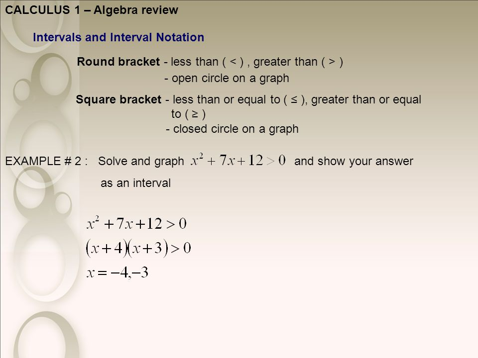 CALCULUS 1 – Algebra review Intervals and Interval Notation Round bracket - less than ( ) Square bracket - less than or equal to ( ≤ ), greater than or equal to ( ≥ ) - open circle on a graph - closed circle on a graph EXAMPLE # 2 : Solve and graph and show your answer as an interval
