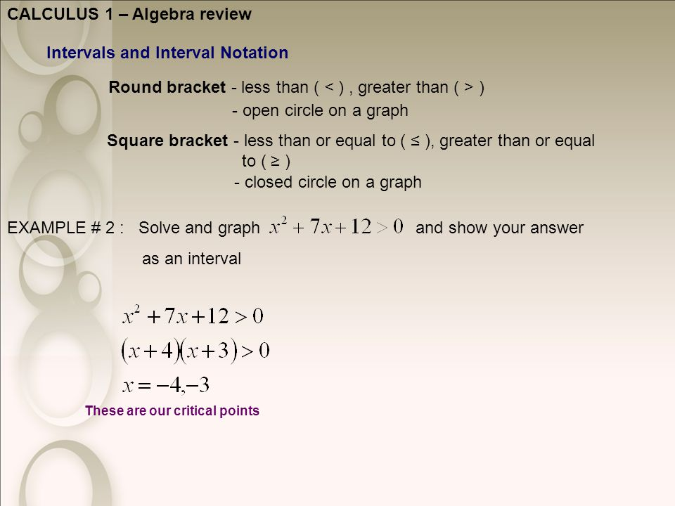 CALCULUS 1 – Algebra review Intervals and Interval Notation Round bracket - less than ( ) Square bracket - less than or equal to ( ≤ ), greater than or equal to ( ≥ ) - open circle on a graph - closed circle on a graph EXAMPLE # 2 : Solve and graph and show your answer as an interval These are our critical points