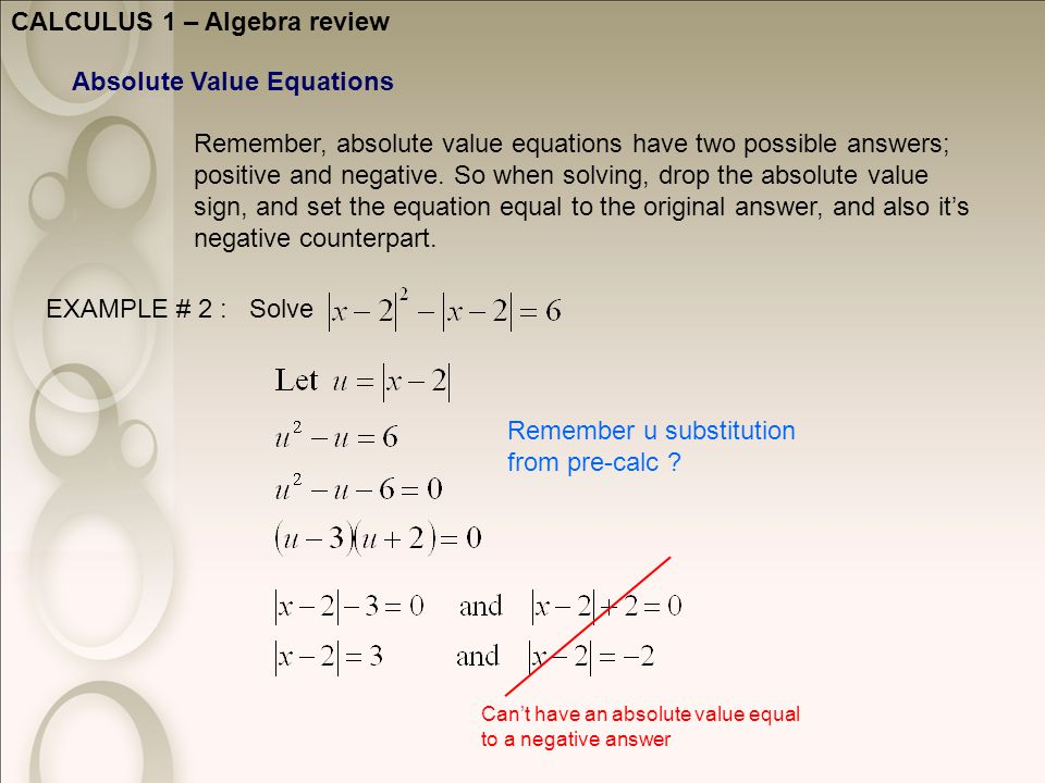 CALCULUS 1 – Algebra review Absolute Value Equations Remember, absolute value equations have two possible answers; positive and negative.