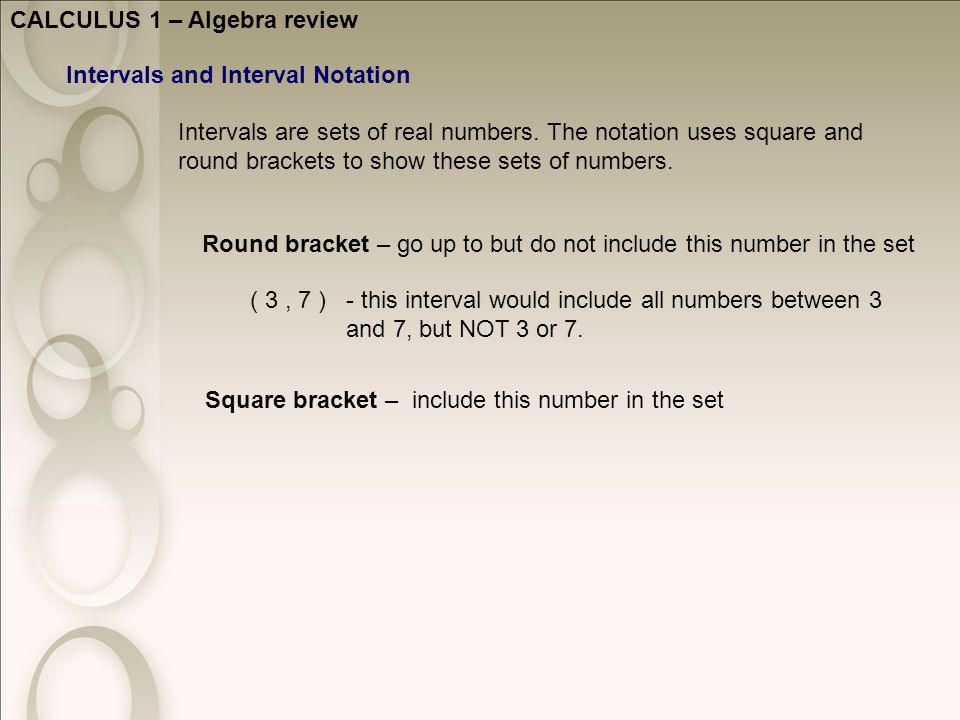 CALCULUS 1 – Algebra review Intervals and Interval Notation Intervals are sets of real numbers.