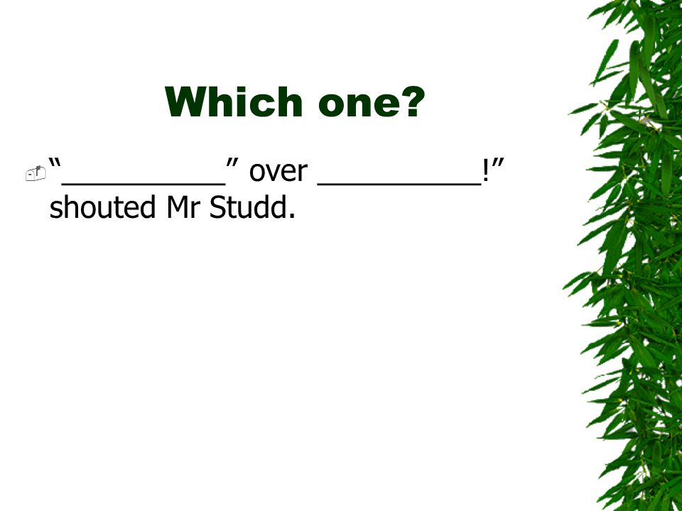 Which one  __________ over __________! shouted Mr Studd.