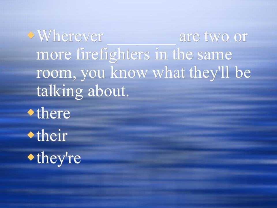  Wherever ________ are two or more firefighters in the same room, you know what they ll be talking about.