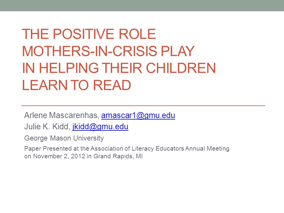 THE POSITIVE ROLE MOTHERS-IN-CRISIS PLAY IN HELPING THEIR CHILDREN LEARN TO READ Arlene Mascarenhas, amascar1@gmu.eduamascar1@gmu.edu Julie K.