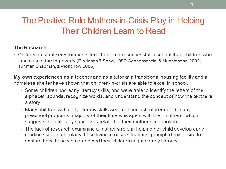 The Positive Role Mothers-in-Crisis Play in Helping Their Children Learn to Read The Research Children in stable environments tend to be more successful in school than children who face crises due to poverty (Dickinson & Snow, 1987; Sonnenschein, & Munsterman, 2002; Tunmer, Chapman, & Pronchow, 2006).
