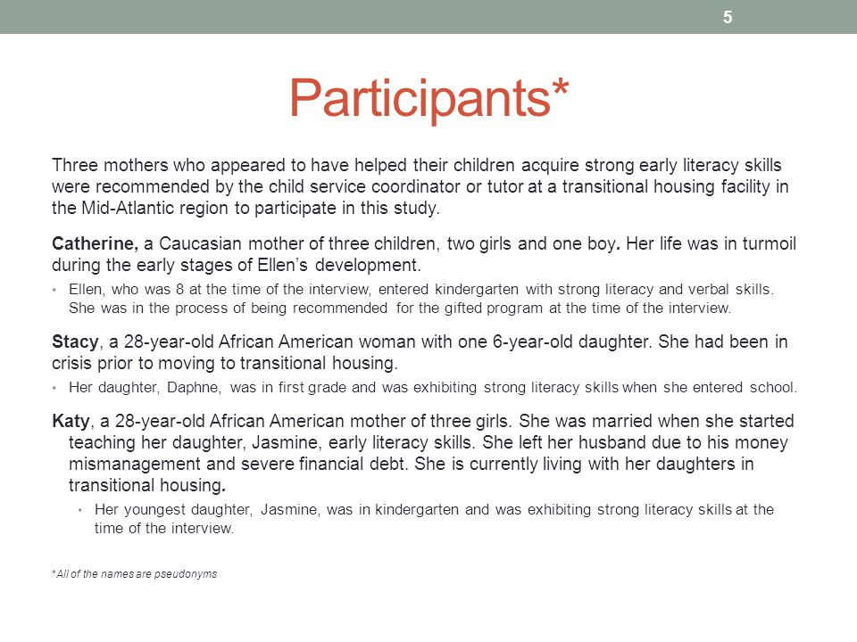 Participants* Three mothers who appeared to have helped their children acquire strong early literacy skills were recommended by the child service coordinator or tutor at a transitional housing facility in the Mid-Atlantic region to participate in this study.