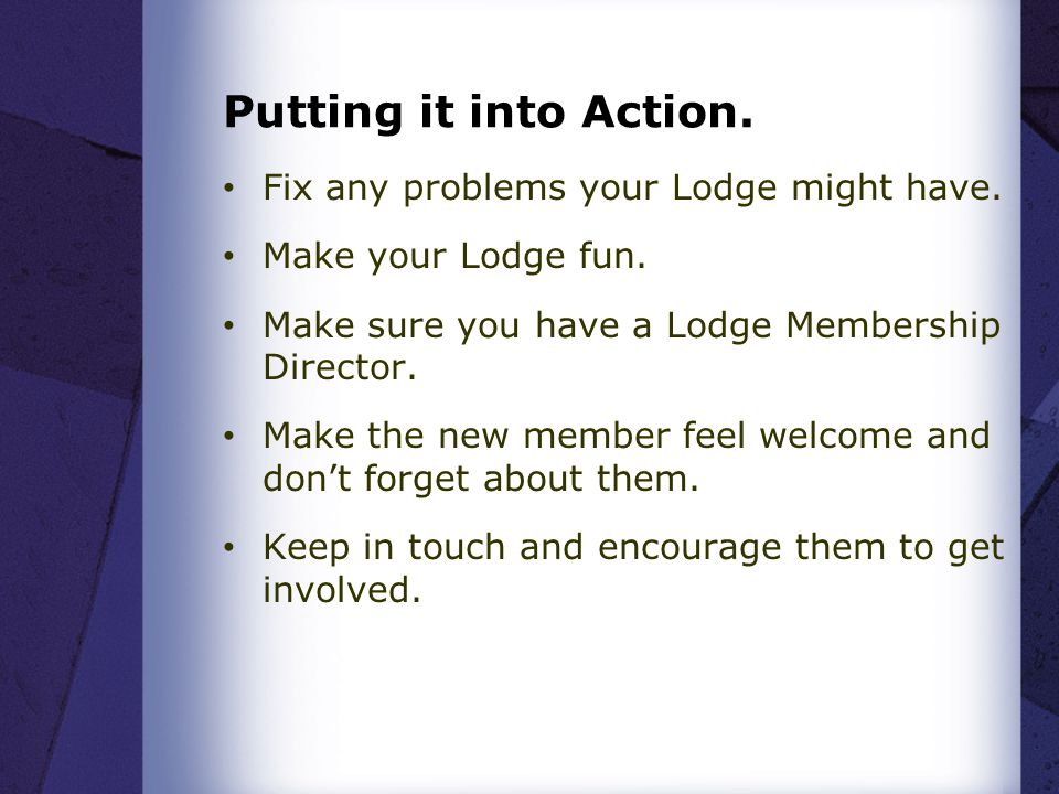 Putting it into Action. Fix any problems your Lodge might have.