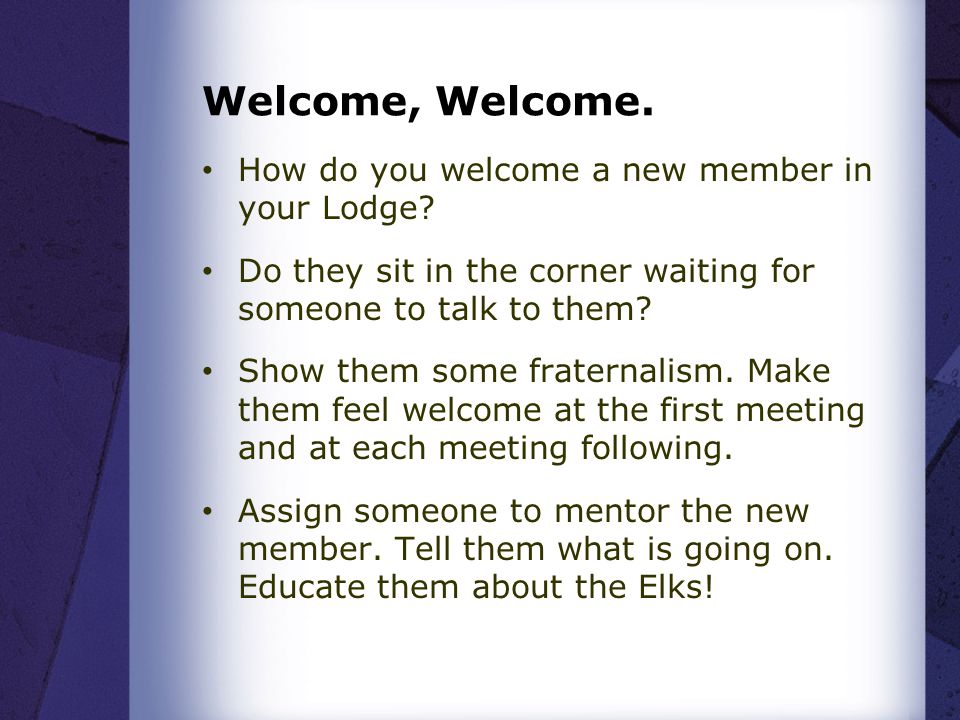Welcome, Welcome. How do you welcome a new member in your Lodge.