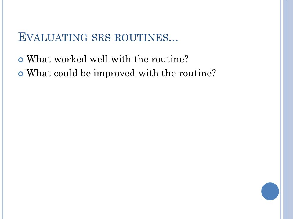 E VALUATING SRS ROUTINES... What worked well with the routine.