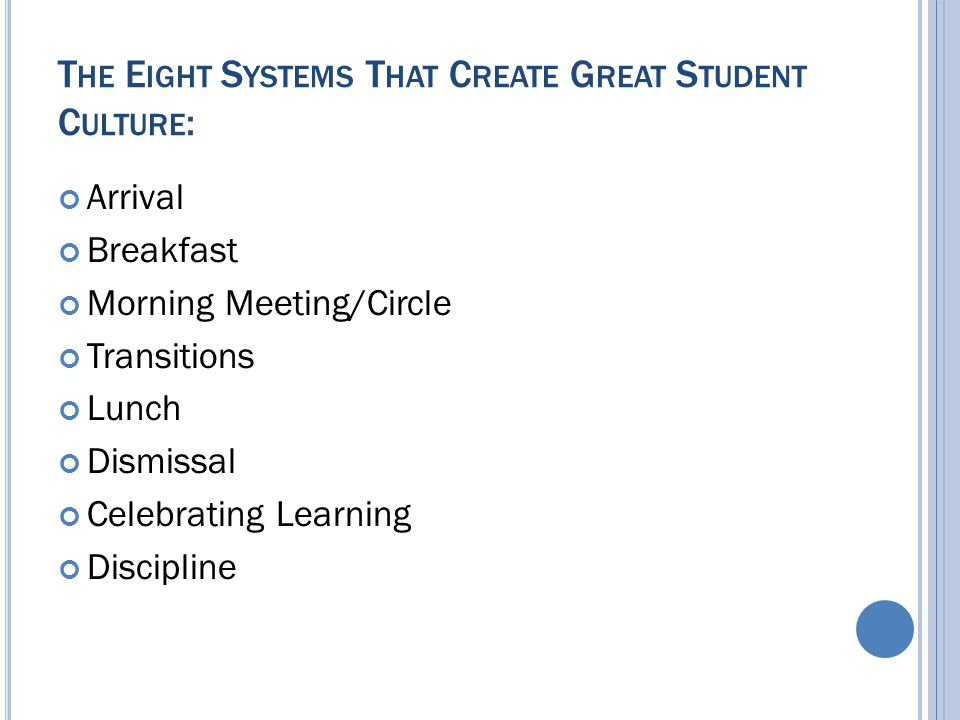 T HE E IGHT S YSTEMS T HAT C REATE G REAT S TUDENT C ULTURE : Arrival Breakfast Morning Meeting/Circle Transitions Lunch Dismissal Celebrating Learning Discipline