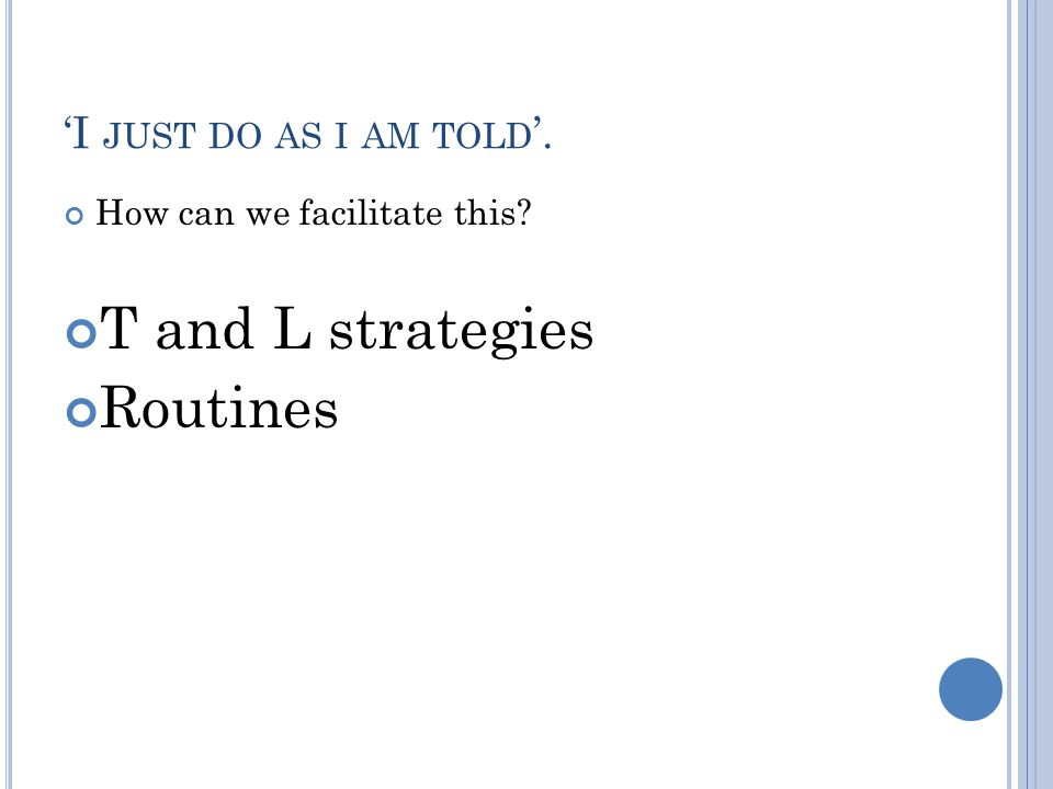 'I JUST DO AS I AM TOLD '. How can we facilitate this T and L strategies Routines