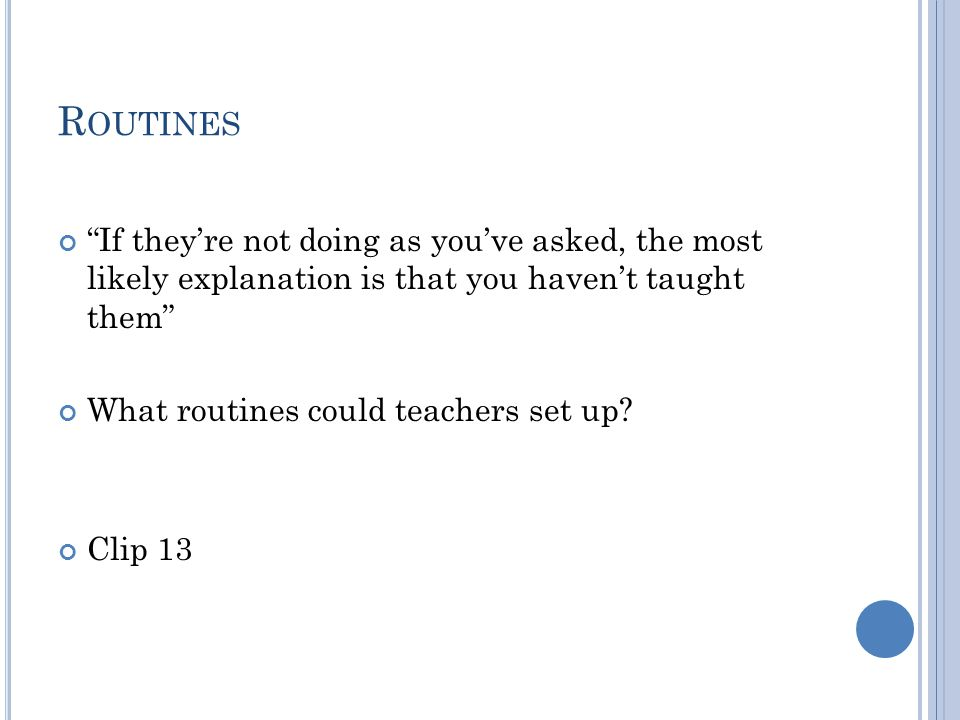 R OUTINES If they're not doing as you've asked, the most likely explanation is that you haven't taught them What routines could teachers set up.