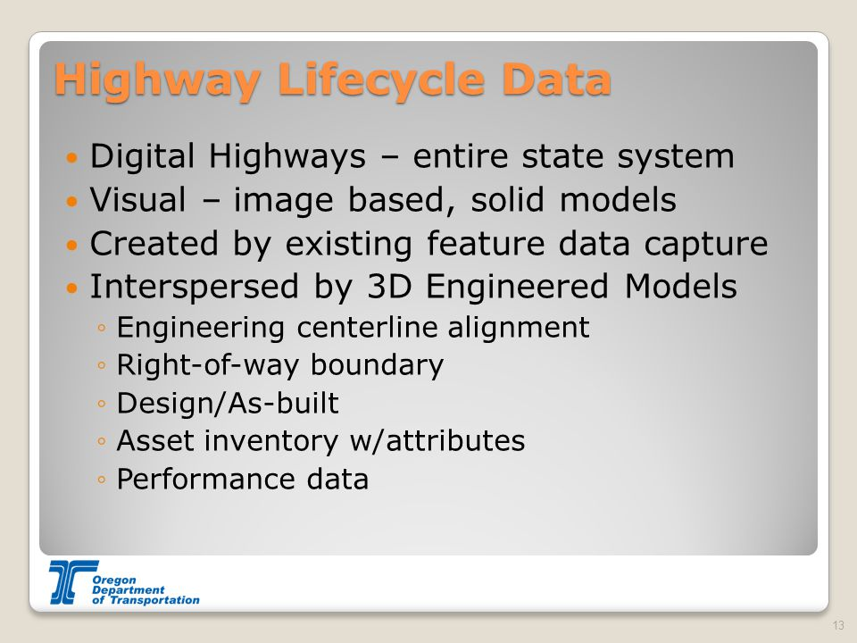 Highway Lifecycle Data Digital Highways – entire state system Visual – image based, solid models Created by existing feature data capture Interspersed by 3D Engineered Models ◦Engineering centerline alignment ◦Right-of-way boundary ◦Design/As-built ◦Asset inventory w/attributes ◦Performance data 13