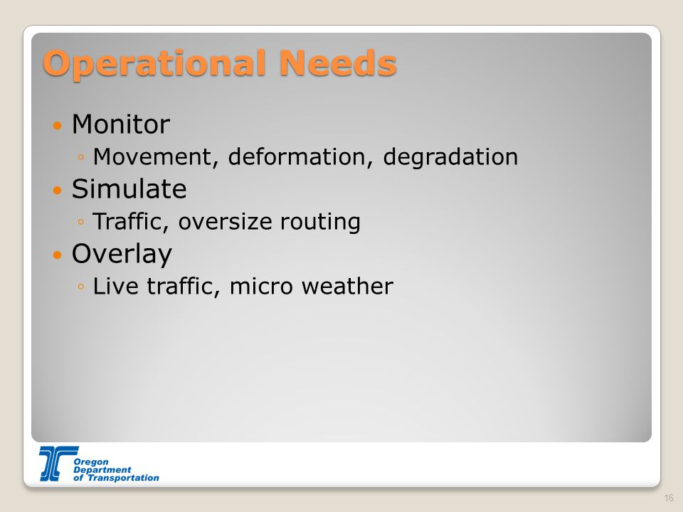 Operational Needs Monitor ◦Movement, deformation, degradation Simulate ◦Traffic, oversize routing Overlay ◦Live traffic, micro weather 16