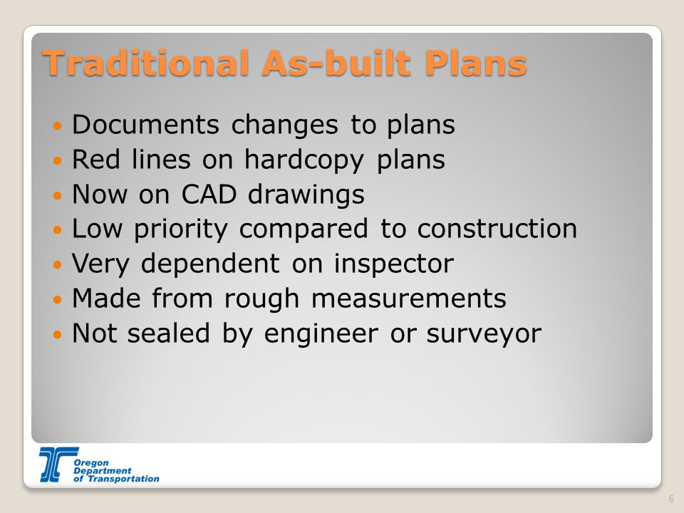 Traditional As-built Plans Documents changes to plans Red lines on hardcopy plans Now on CAD drawings Low priority compared to construction Very dependent on inspector Made from rough measurements Not sealed by engineer or surveyor 6
