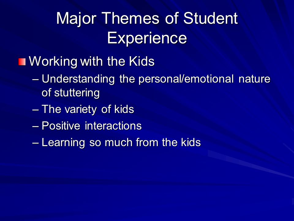 Major Themes of Student Experience Working with the Kids –Understanding the personal/emotional nature of stuttering –The variety of kids –Positive interactions –Learning so much from the kids