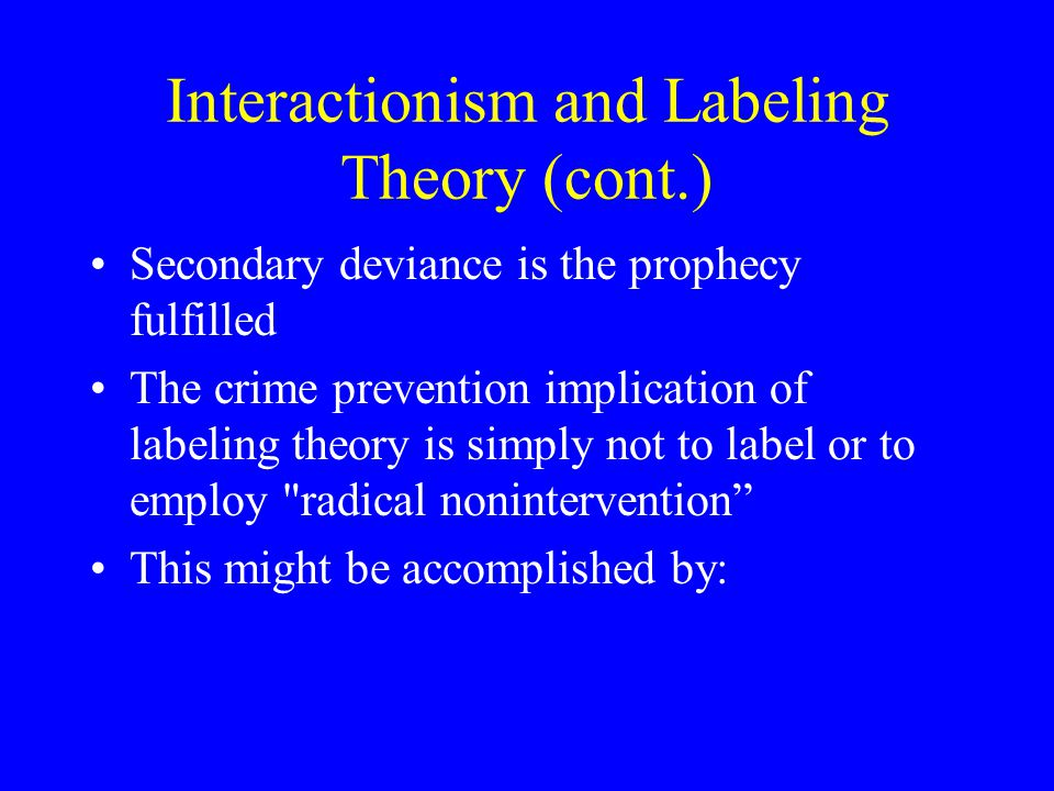 Interactionism and Labeling Theory (cont.) Secondary deviance is the prophecy fulfilled The crime prevention implication of labeling theory is simply not to label or to employ radical nonintervention This might be accomplished by: