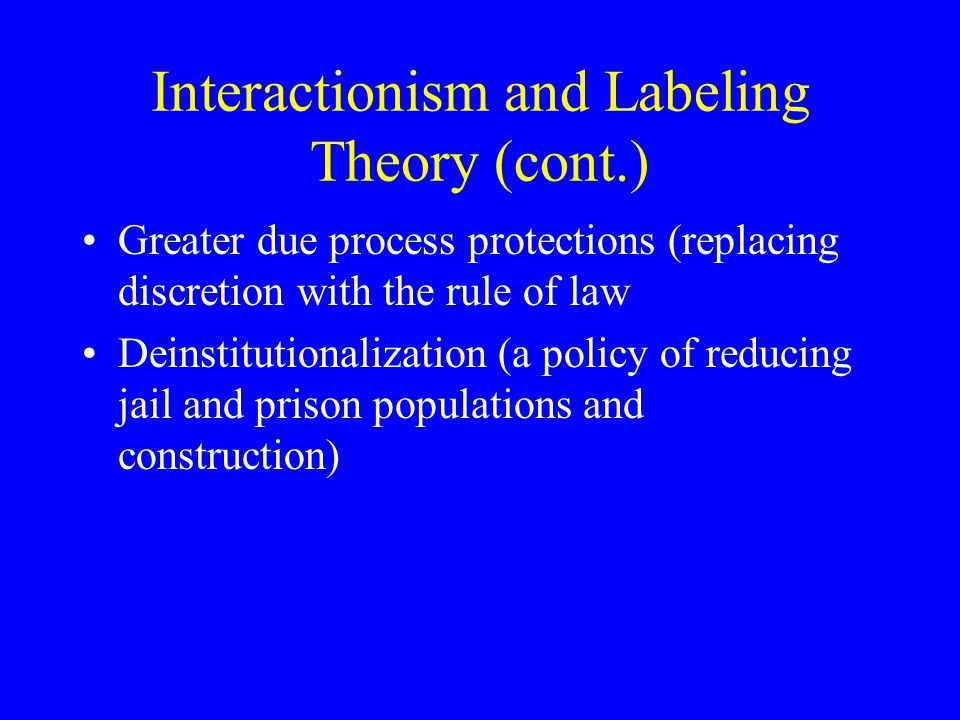 Interactionism and Labeling Theory (cont.) Greater due process protections (replacing discretion with the rule of law Deinstitutionalization (a policy of reducing jail and prison populations and construction)