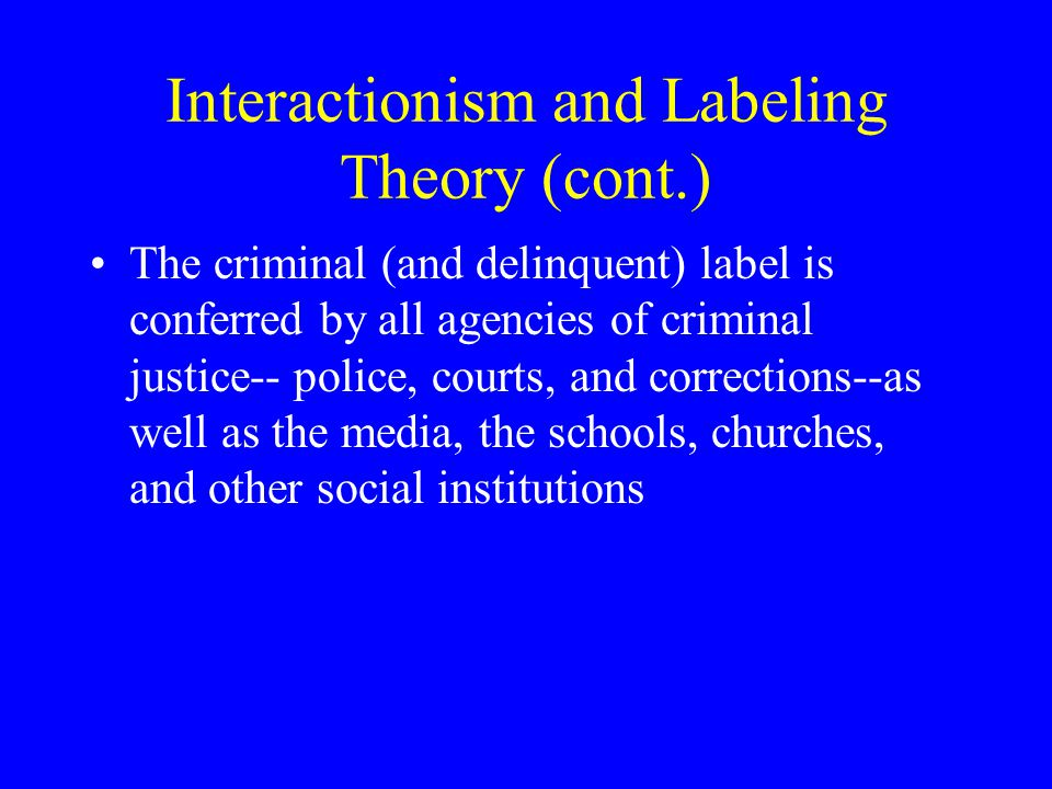 Interactionism and Labeling Theory (cont.) The criminal (and delinquent) label is conferred by all agencies of criminal justice-- police, courts, and corrections--as well as the media, the schools, churches, and other social institutions