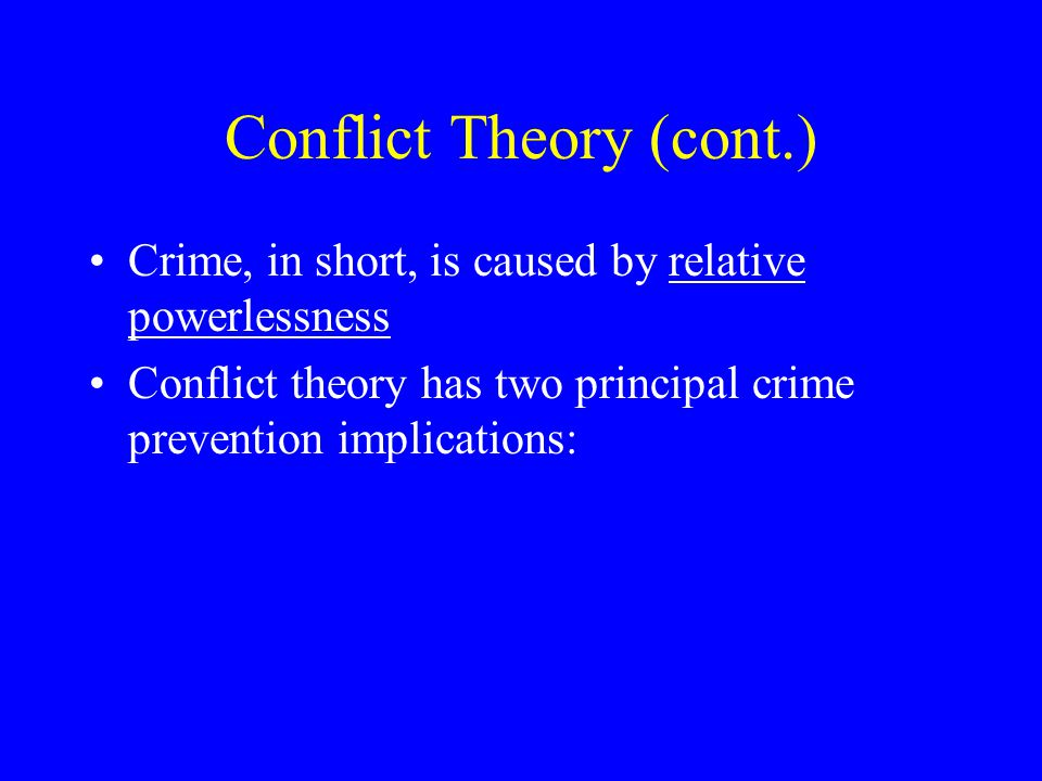 Conflict Theory (cont.) Crime, in short, is caused by relative powerlessness Conflict theory has two principal crime prevention implications: