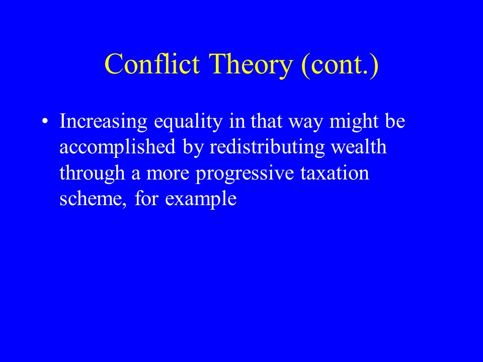 Conflict Theory (cont.) Increasing equality in that way might be accomplished by redistributing wealth through a more progressive taxation scheme, for example