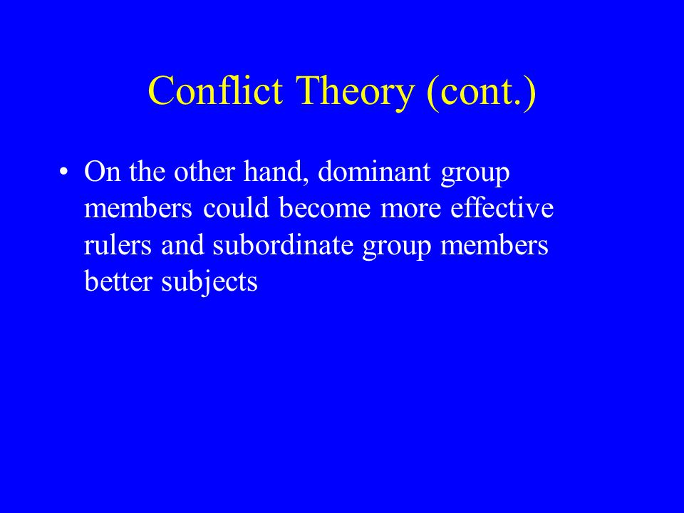 Conflict Theory (cont.) On the other hand, dominant group members could become more effective rulers and subordinate group members better subjects