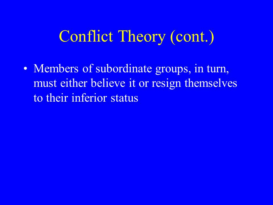 Conflict Theory (cont.) Members of subordinate groups, in turn, must either believe it or resign themselves to their inferior status