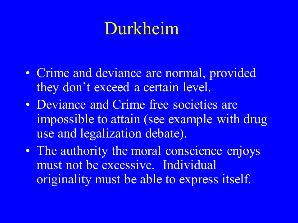 Durkheim Crime and deviance are normal, provided they don't exceed a certain level.