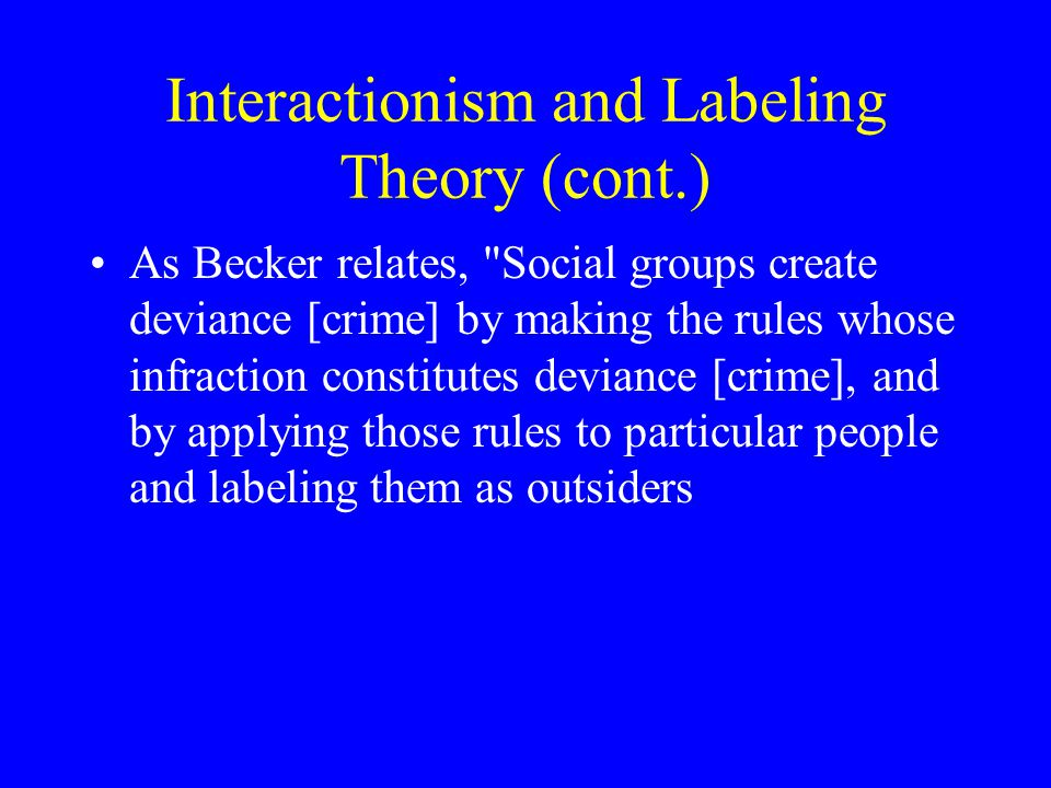 Interactionism and Labeling Theory (cont.) As Becker relates, Social groups create deviance [crime] by making the rules whose infraction constitutes deviance [crime], and by applying those rules to particular people and labeling them as outsiders