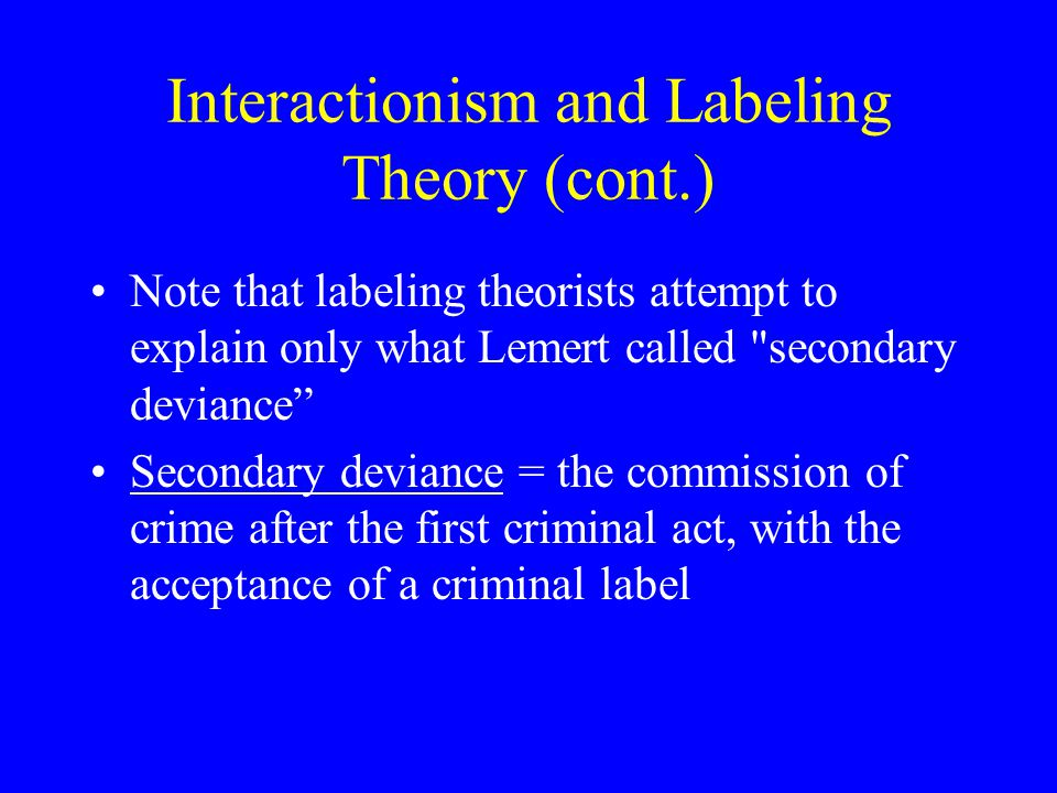 Interactionism and Labeling Theory (cont.) Note that labeling theorists attempt to explain only what Lemert called secondary deviance Secondary deviance = the commission of crime after the first criminal act, with the acceptance of a criminal label
