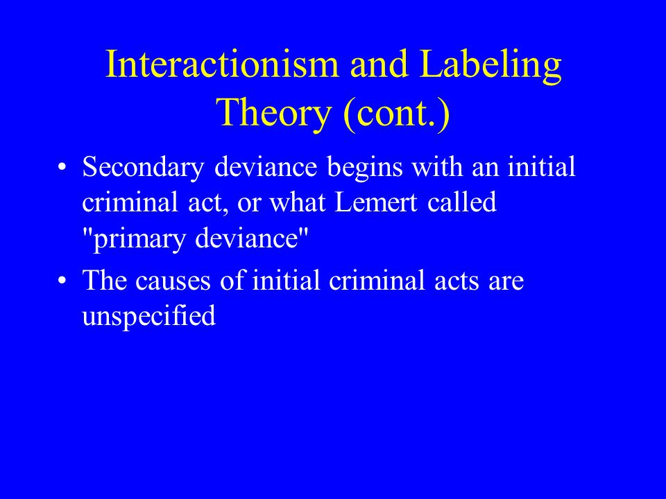 Interactionism and Labeling Theory (cont.) Secondary deviance begins with an initial criminal act, or what Lemert called primary deviance The causes of initial criminal acts are unspecified