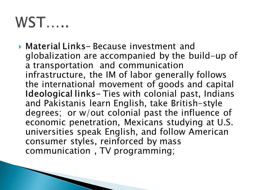  Material Links- Because investment and globalization are accompanied by the build-up of a transportation and communication infrastructure, the IM of labor generally follows the international movement of goods and capital Ideological links- Ties with colonial past, Indians and Pakistanis learn English, take British-style degrees; or w/out colonial past the influence of economic penetration, Mexicans studying at U.S.
