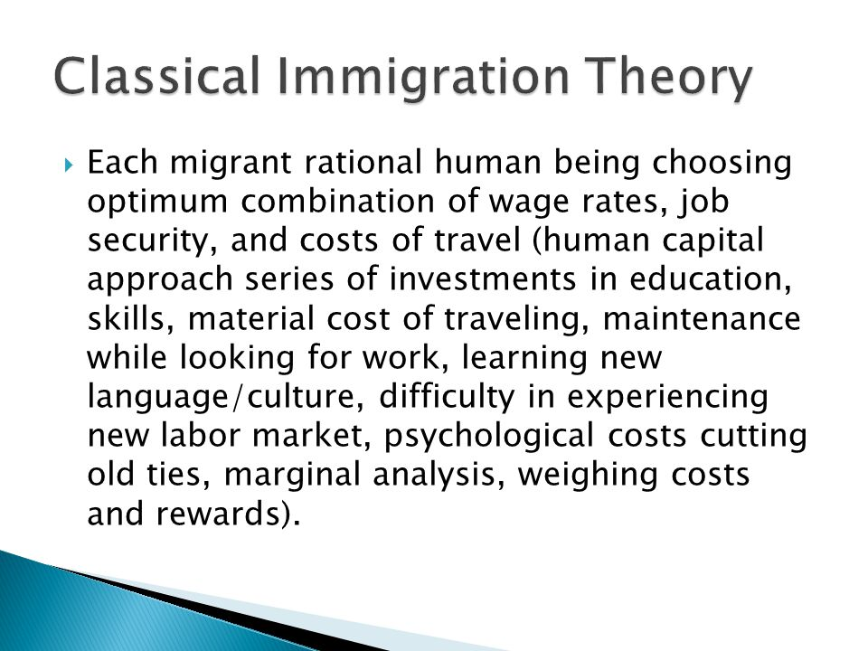  Each migrant rational human being choosing optimum combination of wage rates, job security, and costs of travel (human capital approach series of investments in education, skills, material cost of traveling, maintenance while looking for work, learning new language/culture, difficulty in experiencing new labor market, psychological costs cutting old ties, marginal analysis, weighing costs and rewards).