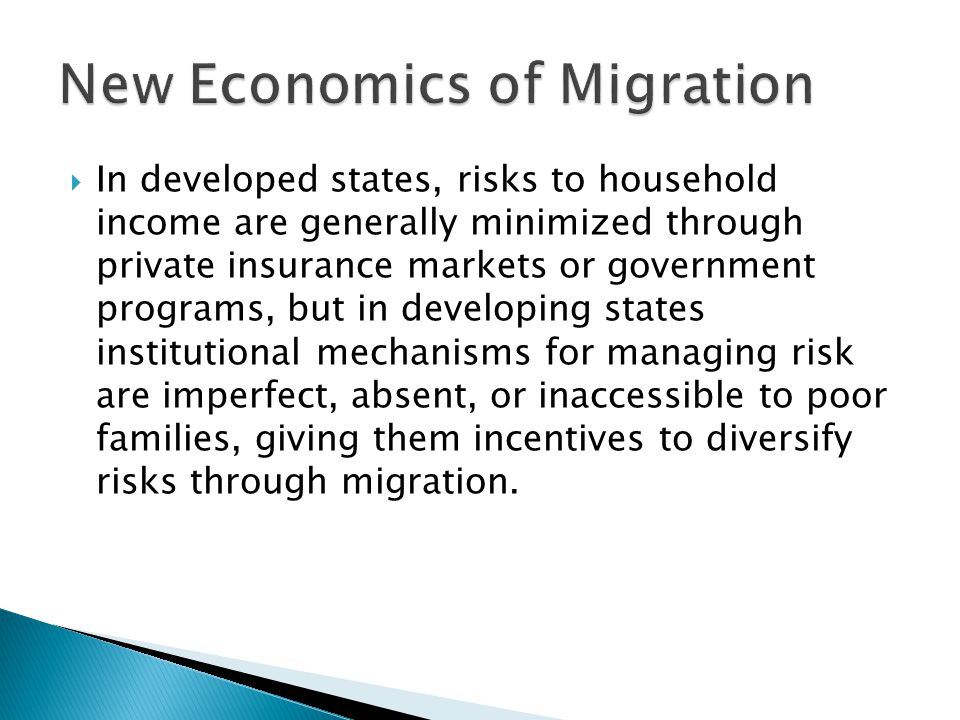  In developed states, risks to household income are generally minimized through private insurance markets or government programs, but in developing states institutional mechanisms for managing risk are imperfect, absent, or inaccessible to poor families, giving them incentives to diversify risks through migration.