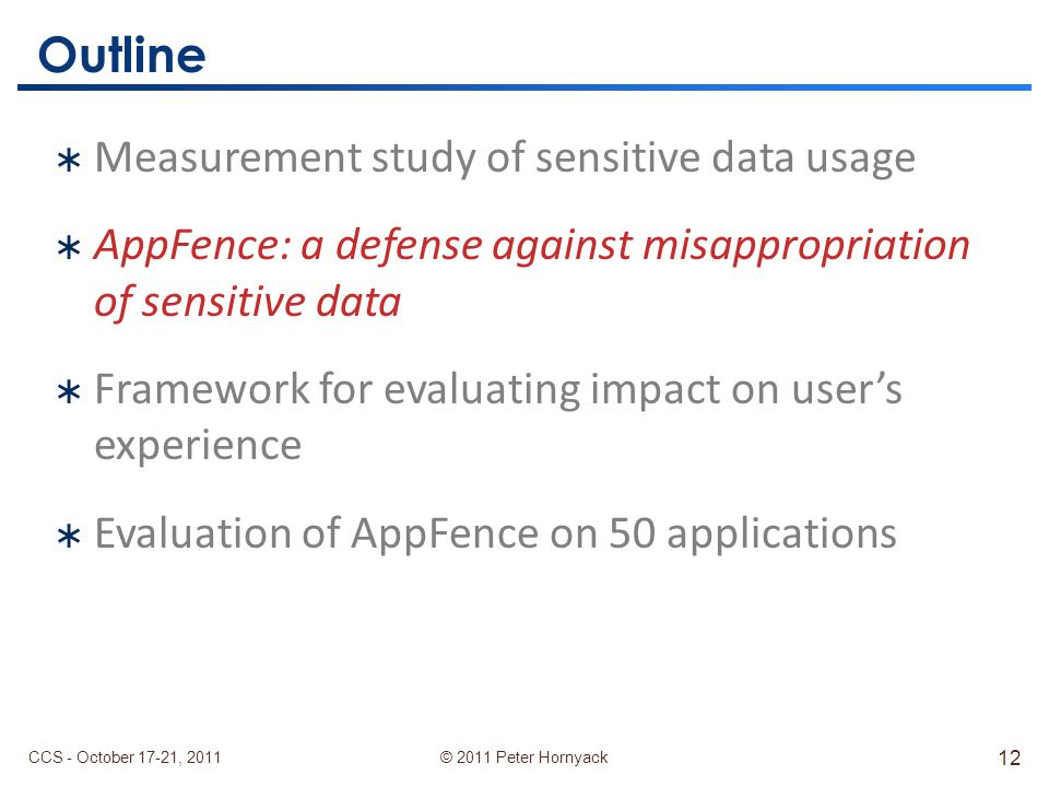 © 2011 Peter Hornyack Outline  Measurement study of sensitive data usage  AppFence: a defense against misappropriation of sensitive data  Framework for evaluating impact on user's experience  Evaluation of AppFence on 50 applications CCS - October 17-21, 2011 12