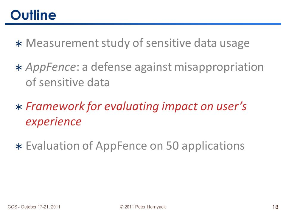 © 2011 Peter Hornyack Outline  Measurement study of sensitive data usage  AppFence: a defense against misappropriation of sensitive data  Framework for evaluating impact on user's experience  Evaluation of AppFence on 50 applications CCS - October 17-21, 2011 18