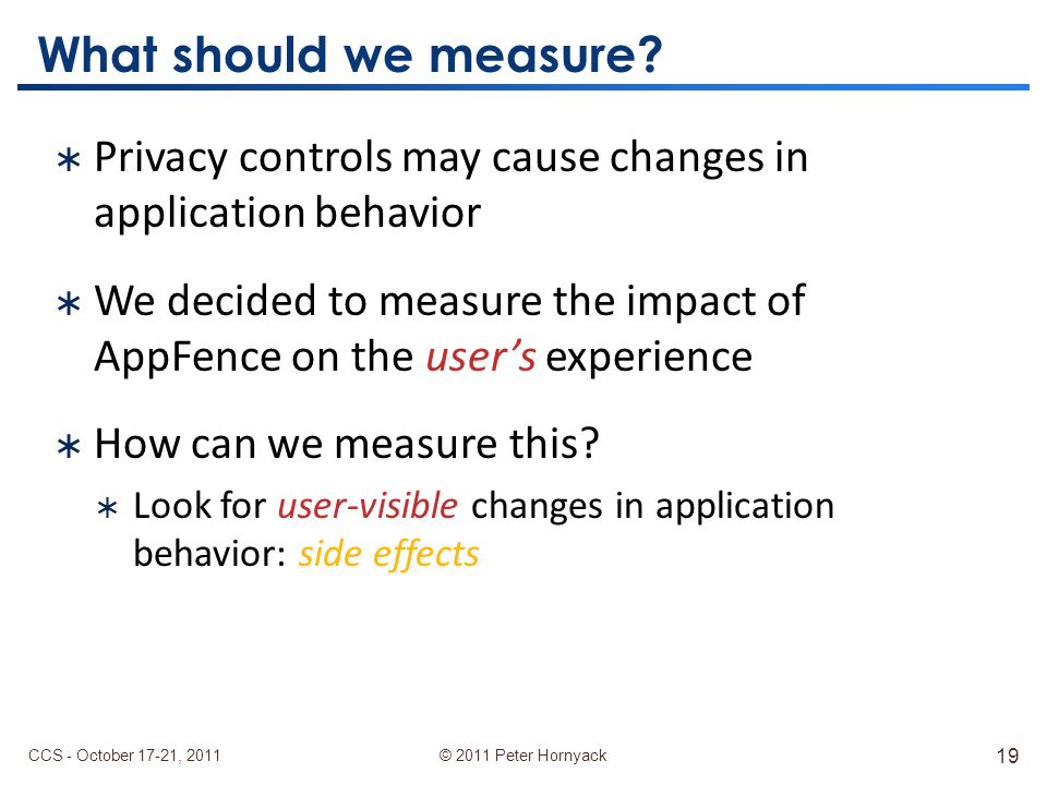 © 2011 Peter Hornyack  Privacy controls may cause changes in application behavior  We decided to measure the impact of AppFence on the user's experience  How can we measure this.
