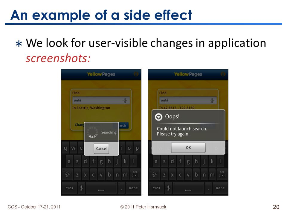 © 2011 Peter Hornyack An example of a side effect CCS - October 17-21, 2011 20  We look for user-visible changes in application screenshots:
