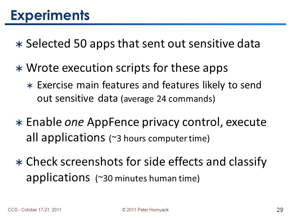 © 2011 Peter Hornyack Experiments  Selected 50 apps that sent out sensitive data  Wrote execution scripts for these apps  Exercise main features and features likely to send out sensitive data (average 24 commands)  Enable one AppFence privacy control, execute all applications (~3 hours computer time)  Check screenshots for side effects and classify applications (~30 minutes human time) CCS - October 17-21, 2011 29