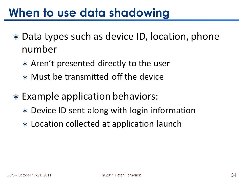 © 2011 Peter Hornyack When to use data shadowing  Data types such as device ID, location, phone number  Aren't presented directly to the user  Must be transmitted off the device  Example application behaviors:  Device ID sent along with login information  Location collected at application launch CCS - October 17-21, 2011 34
